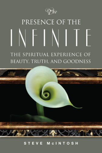The Presence of the Infinite: The Spiritual Experience of Beauty, Truth, and Goodness by Steve McIntosh
